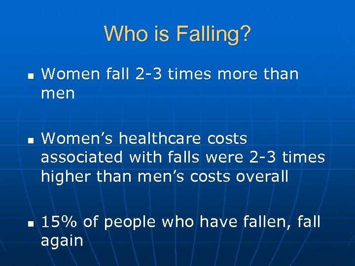 Who is Falling? n n n Women fall 2 -3 times more than men