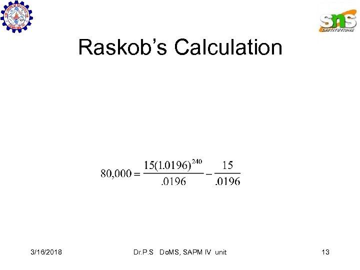 Raskob's Calculation 3/16/2018 Dr. P. S Do. MS, SAPM IV unit 13