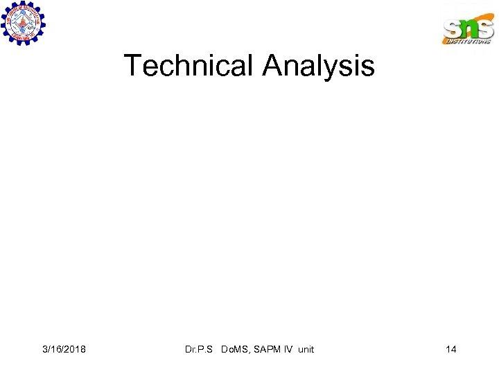 Technical Analysis 3/16/2018 Dr. P. S Do. MS, SAPM IV unit 14