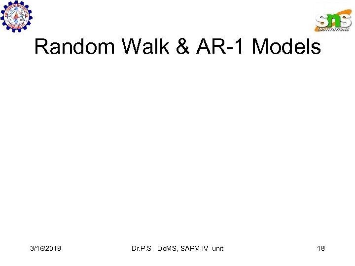 Random Walk & AR-1 Models 3/16/2018 Dr. P. S Do. MS, SAPM IV unit