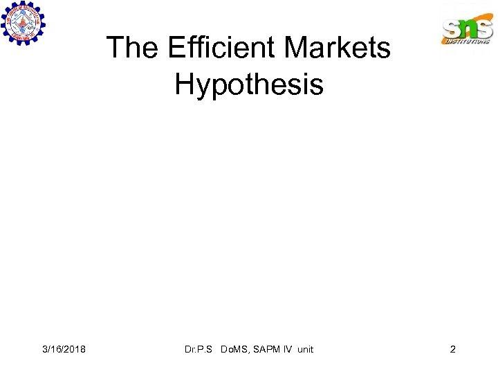 The Efficient Markets Hypothesis 3/16/2018 Dr. P. S Do. MS, SAPM IV unit 2