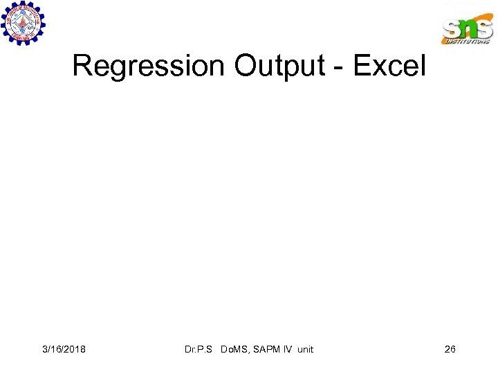 Regression Output - Excel 3/16/2018 Dr. P. S Do. MS, SAPM IV unit 26