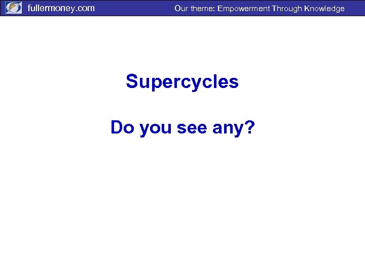 fullermoney. com Our theme: Empowerment Through Knowledge Supercycles Do you see any?