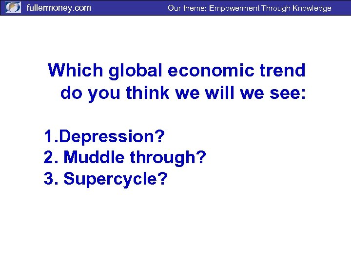 fullermoney. com Our theme: Empowerment Through Knowledge Which global economic trend do you think