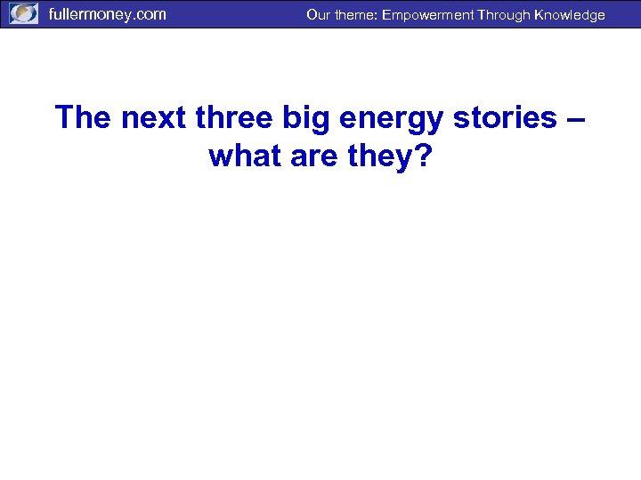 fullermoney. com Our theme: Empowerment Through Knowledge The next three big energy stories –
