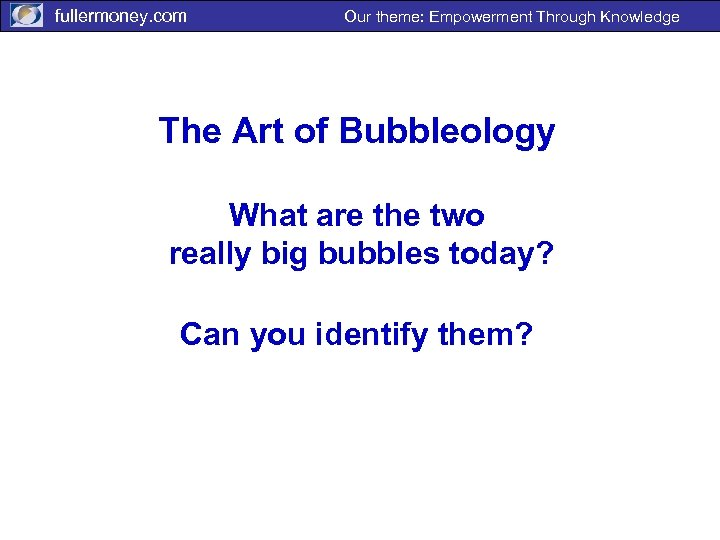 fullermoney. com Our theme: Empowerment Through Knowledge The Art of Bubbleology What are the