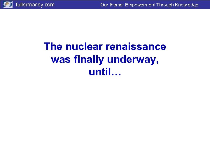 fullermoney. com Our theme: Empowerment Through Knowledge The nuclear renaissance was finally underway, until…