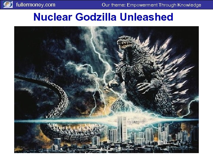 fullermoney. com Our theme: Empowerment Through Knowledge Nuclear Godzilla Unleashed