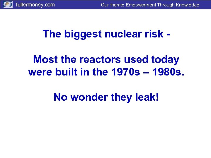 fullermoney. com Our theme: Empowerment Through Knowledge The biggest nuclear risk Most the reactors