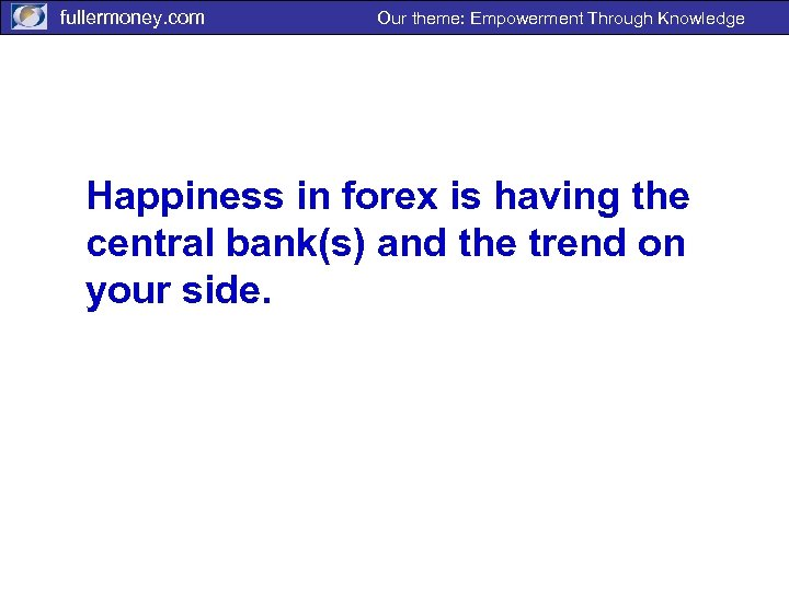 fullermoney. com Our theme: Empowerment Through Knowledge Happiness in forex is having the central