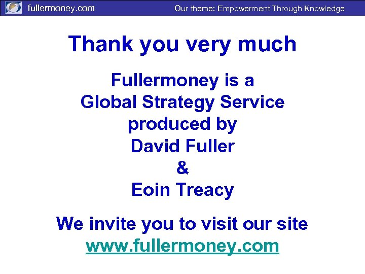 fullermoney. com Our theme: Empowerment Through Knowledge Thank you very much Fullermoney is a