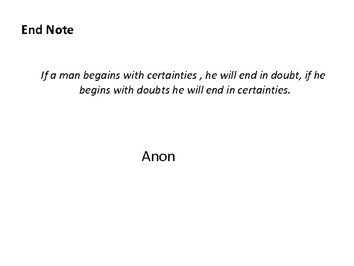 End Note If a man begains with certainties , he will end in doubt,