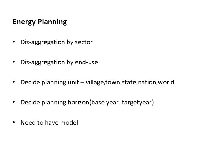 Energy Planning • Dis-aggregation by sector • Dis-aggregation by end-use • Decide planning unit