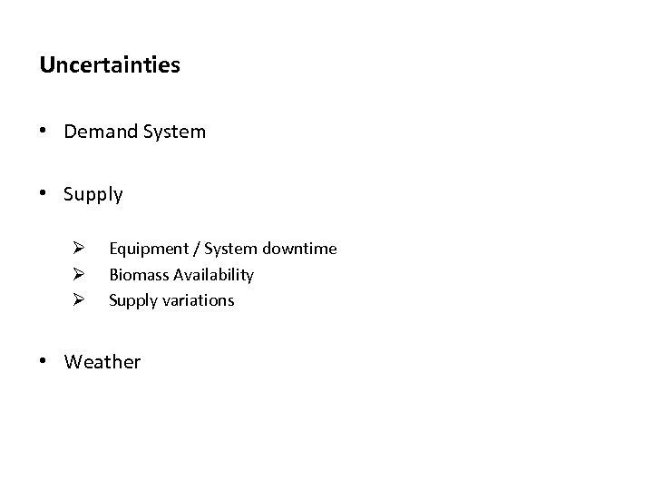 Uncertainties • Demand System • Supply Ø Ø Ø Equipment / System downtime Biomass