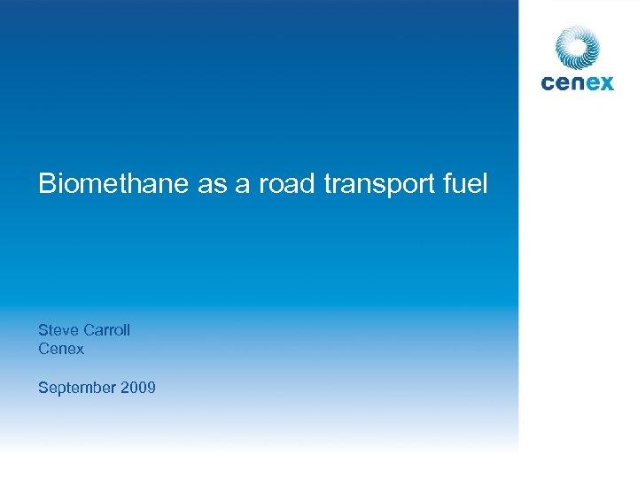 Biomethane as a road transport fuel Steve Carroll Cenex September 2009