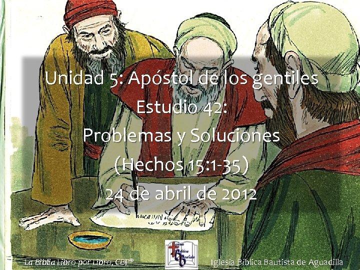Unidad 5: Apóstol de los gentiles Estudio 42: Problemas y Soluciones (Hechos 15: 1