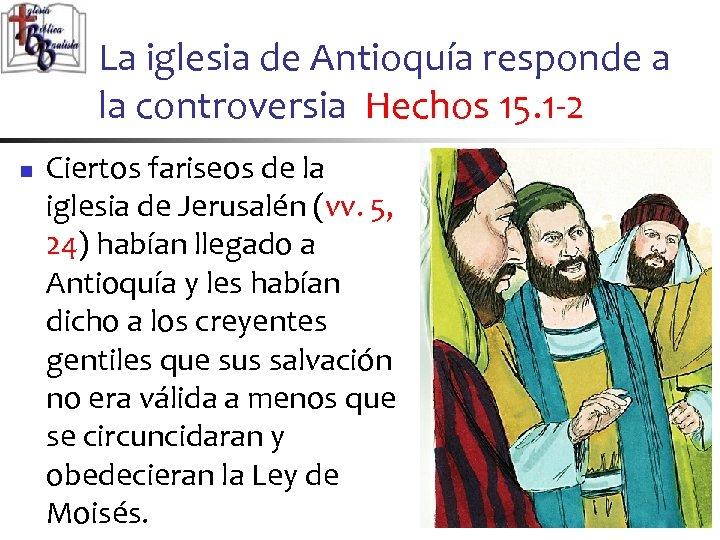 La iglesia de Antioquía responde a la controversia Hechos 15. 1 -2 n Ciertos
