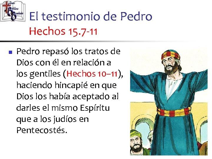 El testimonio de Pedro Hechos 15. 7 -11 n Pedro repasó los tratos de