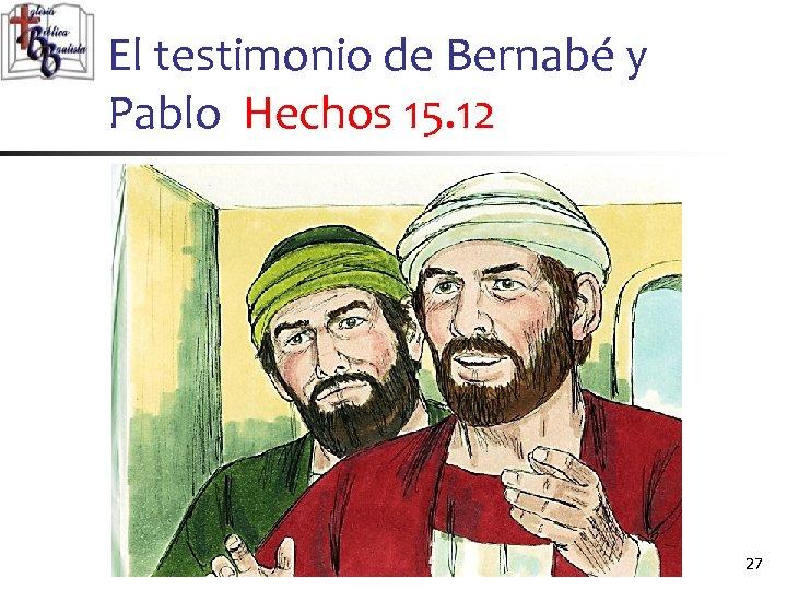 El testimonio de Bernabé y Pablo Hechos 15. 12 27