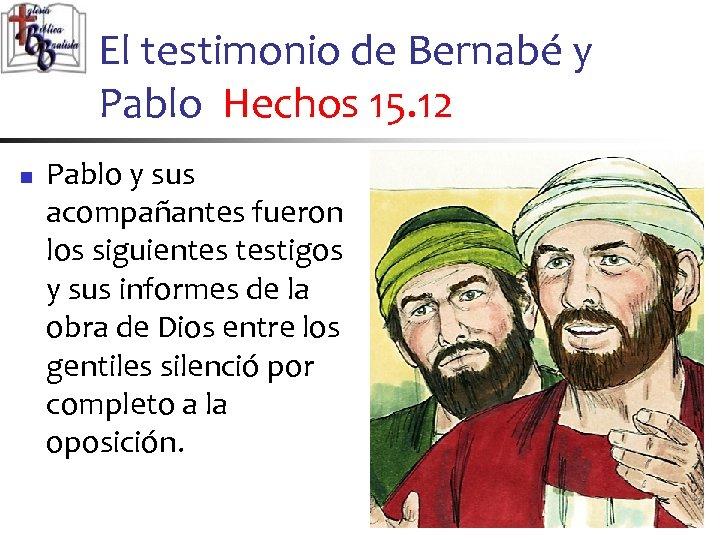 El testimonio de Bernabé y Pablo Hechos 15. 12 n Pablo y sus acompañantes