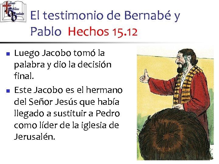 El testimonio de Bernabé y Pablo Hechos 15. 12 n n Luego Jacobo tomó