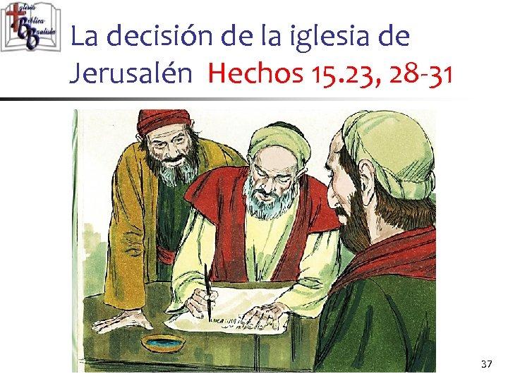 La decisión de la iglesia de Jerusalén Hechos 15. 23, 28 -31 37