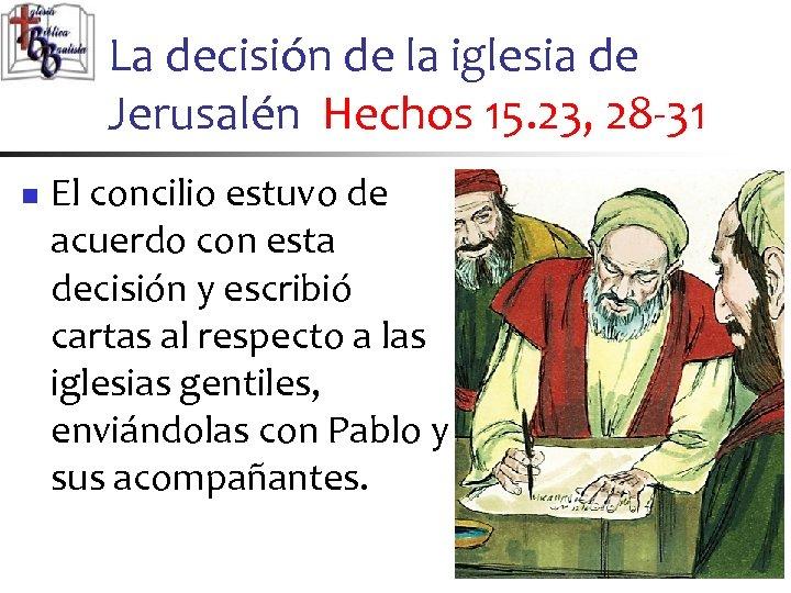 La decisión de la iglesia de Jerusalén Hechos 15. 23, 28 -31 n El