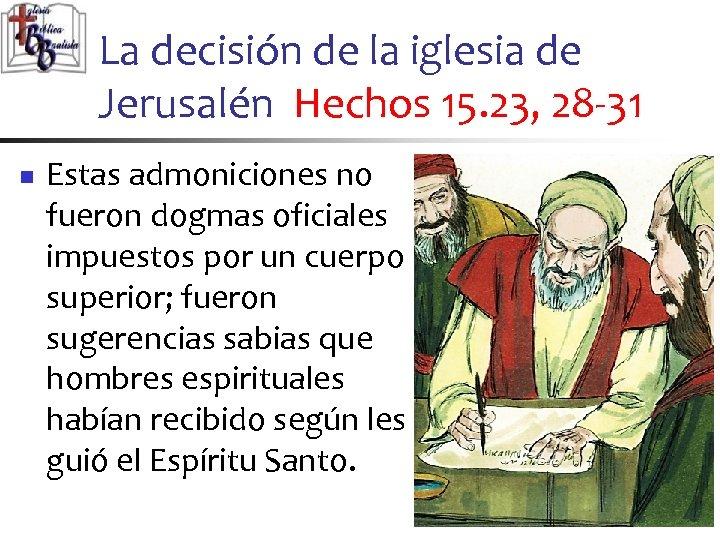 La decisión de la iglesia de Jerusalén Hechos 15. 23, 28 -31 n Estas