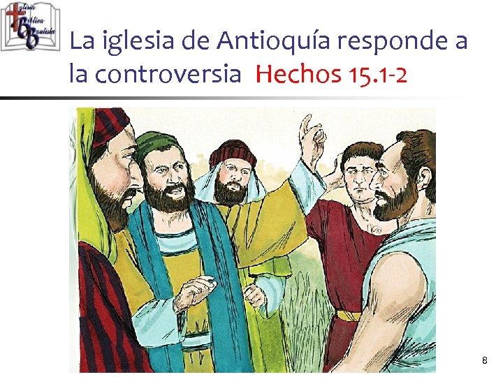 La iglesia de Antioquía responde a la controversia Hechos 15. 1 -2 8