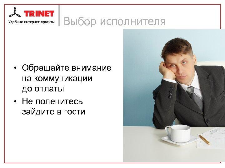 Выбор исполнителя • Обращайте внимание на коммуникации до оплаты • Не поленитесь зайдите в