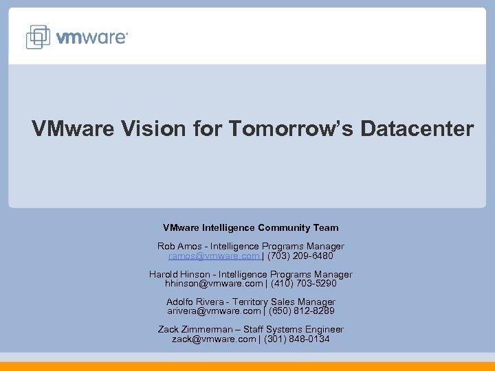 VMware Vision for Tomorrow's Datacenter VMware Intelligence Community Team Rob Amos - Intelligence Programs
