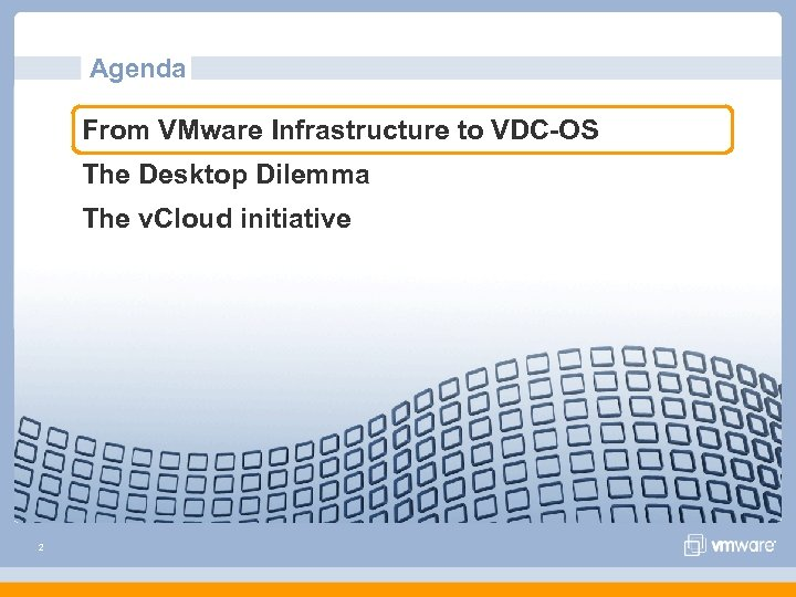 Agenda From VMware Infrastructure to VDC-OS The Desktop Dilemma The v. Cloud initiative 2
