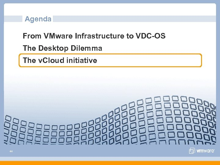 Agenda From VMware Infrastructure to VDC-OS The Desktop Dilemma The v. Cloud initiative 44
