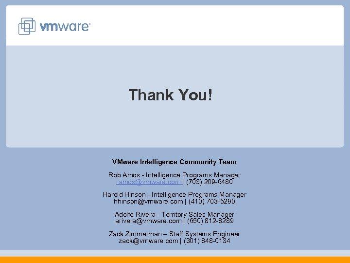 Thank You! VMware Intelligence Community Team Rob Amos - Intelligence Programs Manager ramos@vmware. com