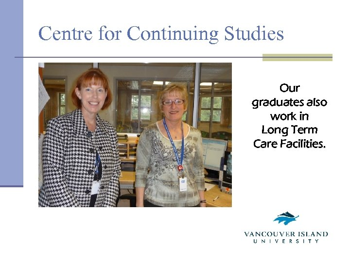 Centre for Continuing Studies Our graduates also work in Long Term Care Facilities.