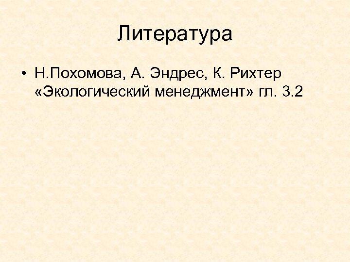 Литература • Н. Похомова, А. Эндрес, К. Рихтер «Экологический менеджмент» гл. 3. 2