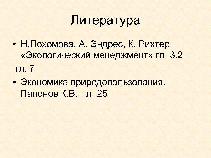 Литература • Н. Похомова, А. Эндрес, К. Рихтер «Экологический менеджмент» гл. 3. 2 гл.