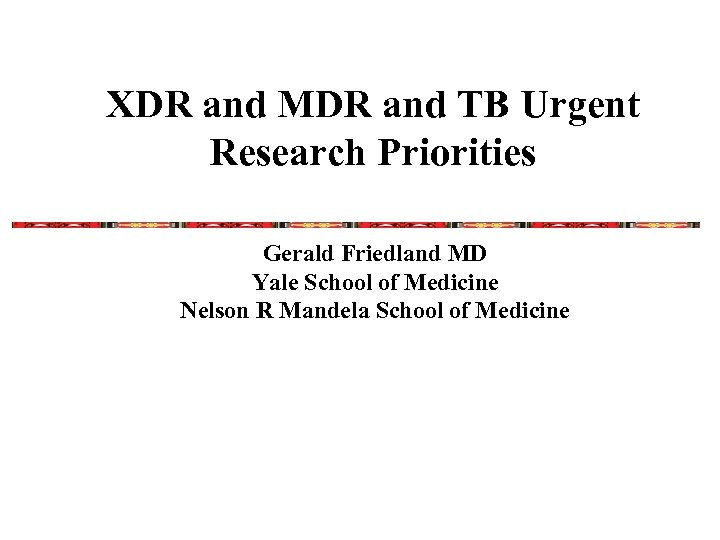 XDR and MDR and TB Urgent Research Priorities Gerald Friedland MD Yale School of