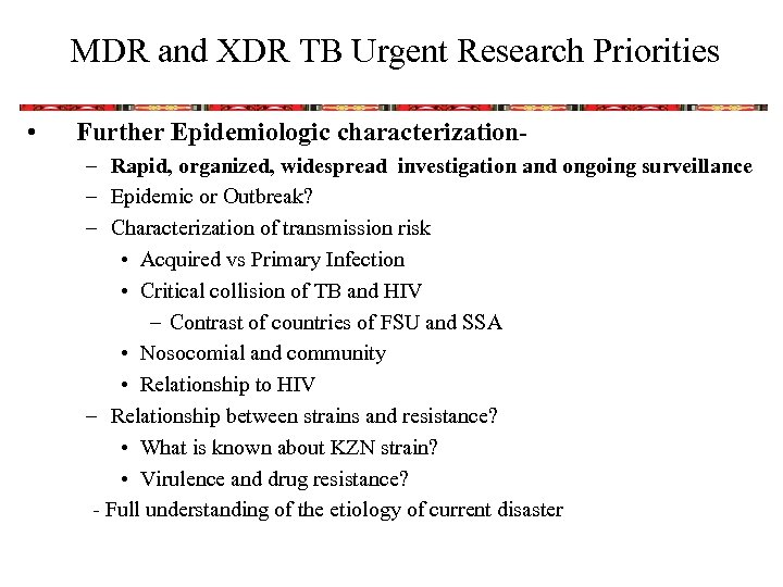 MDR and XDR TB Urgent Research Priorities • Further Epidemiologic characterization– Rapid, organized, widespread