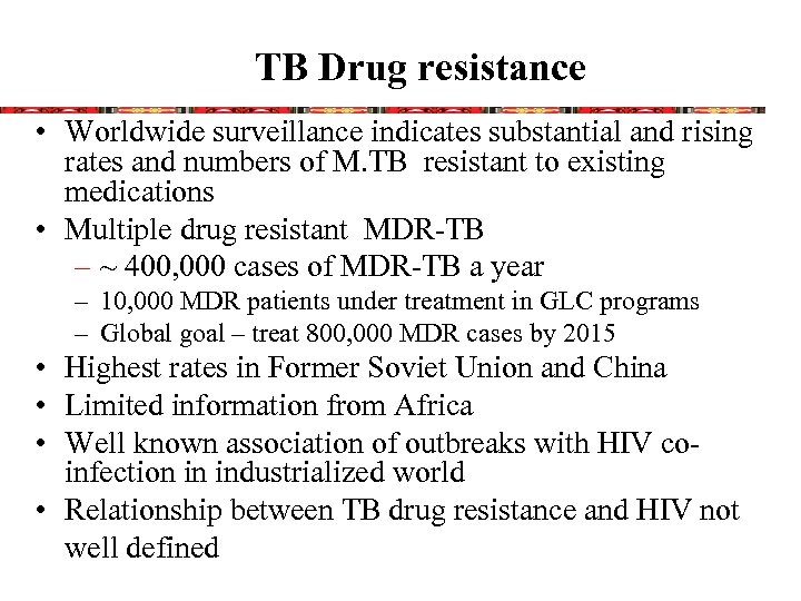 TB Drug resistance • Worldwide surveillance indicates substantial and rising rates and numbers of