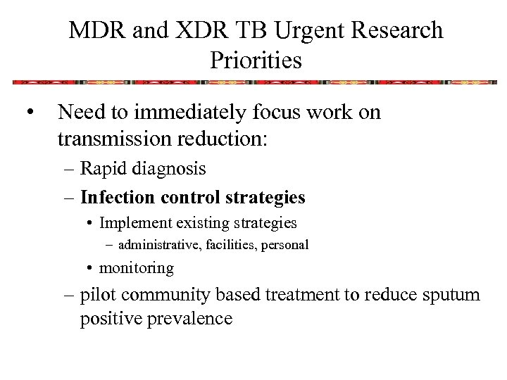 MDR and XDR TB Urgent Research Priorities • Need to immediately focus work on
