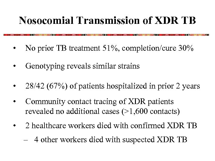 Nosocomial Transmission of XDR TB • No prior TB treatment 51%, completion/cure 30% •