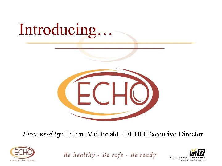 Introducing… Presented by: Lillian Mc. Donald - ECHO Executive Director