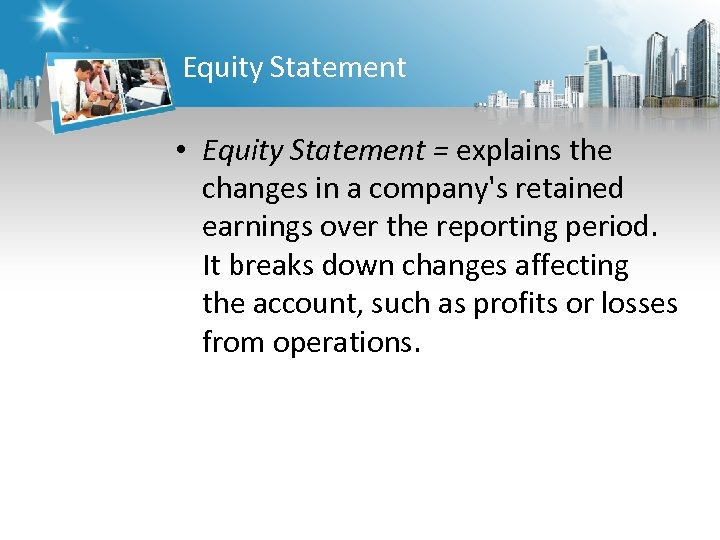 Equity Statement • Equity Statement = explains the changes in a company's retained earnings