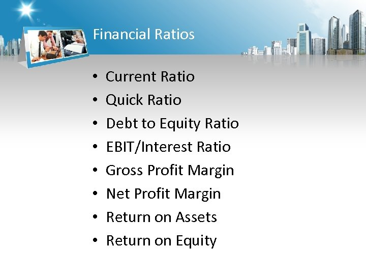Financial Ratios • • Current Ratio Quick Ratio Debt to Equity Ratio EBIT/Interest Ratio
