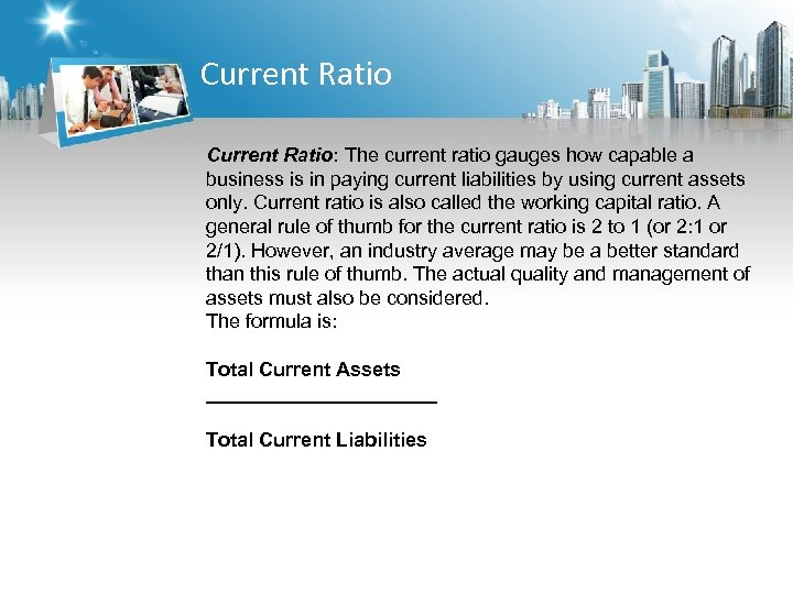 Current Ratio: The current ratio gauges how capable a business is in paying current