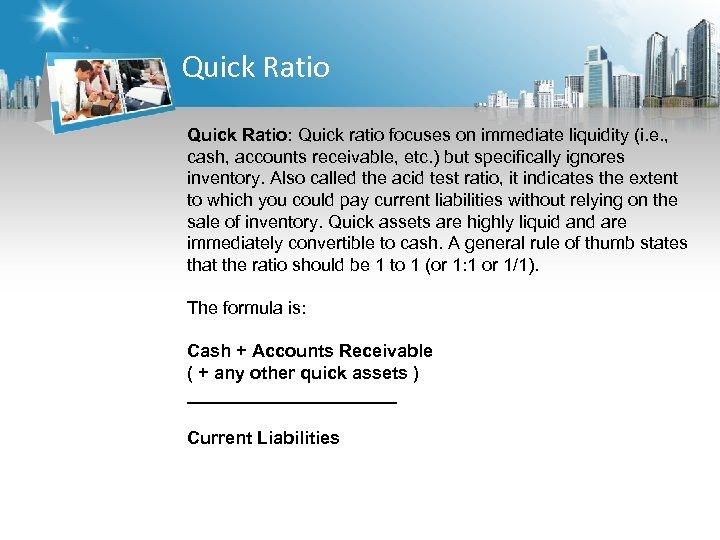 Quick Ratio: Quick ratio focuses on immediate liquidity (i. e. , cash, accounts receivable,
