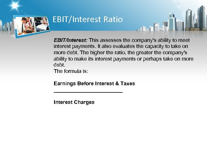 EBIT/Interest Ratio EBIT/Interest: This assesses the company's ability to meet interest payments. It also