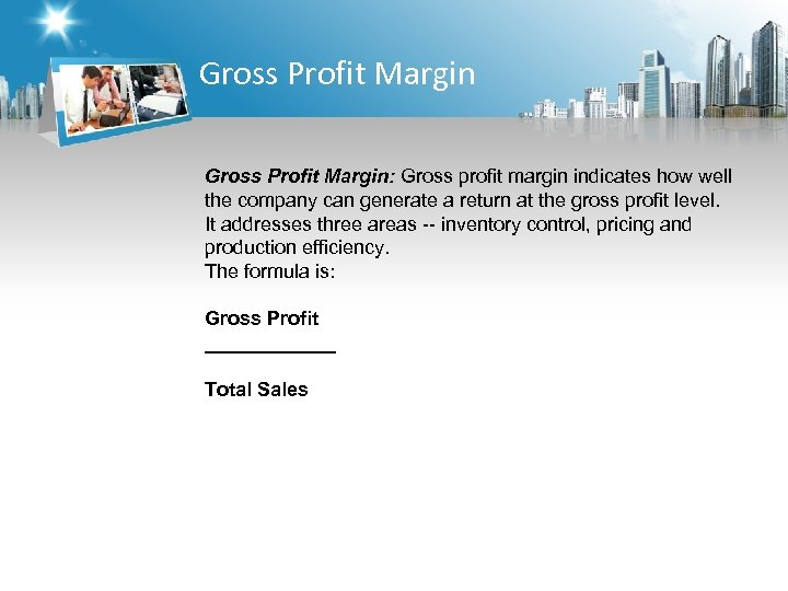 Gross Profit Margin: Gross profit margin indicates how well the company can generate a