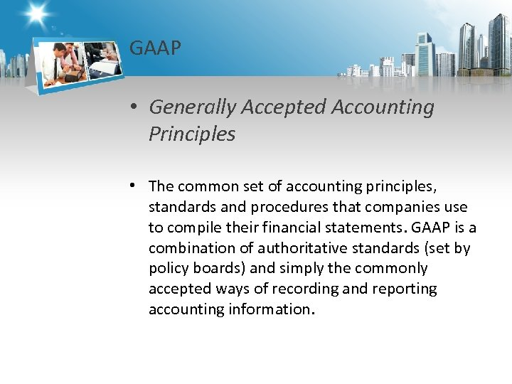 GAAP • Generally Accepted Accounting Principles • The common set of accounting principles, standards